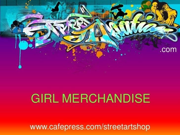 .com<br />GIRL MERCHANDISE<br />www.cafepress.com/streetartshop<br />