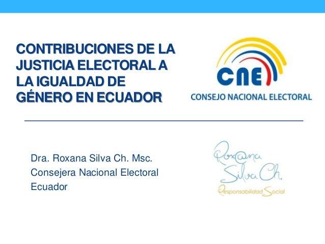 CONTRIBUCIONES DE LA JUSTICIA ELECTORALA LA IGUALDAD DE GÉNERO EN ECUADOR Dra. Roxana Silva Ch. Msc. Consejera Nacional El...