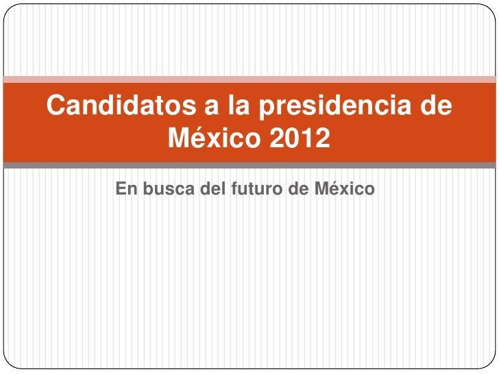Candidatos a la presidencia de        México 2012     En busca del futuro de México