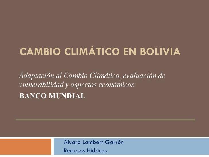 CAMBIO CLIMÁTICO EN BOLIVIA Adaptación al Cambio Climático, evaluación de vulnerabilidad y aspectos económicos BANCO MUNDI...