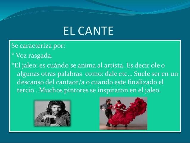 EL CANTE Se caracteriza por: * Voz rasgada. *El jaleo: es cuándo se anima al artista. Es decir óle o algunas otras palabra...