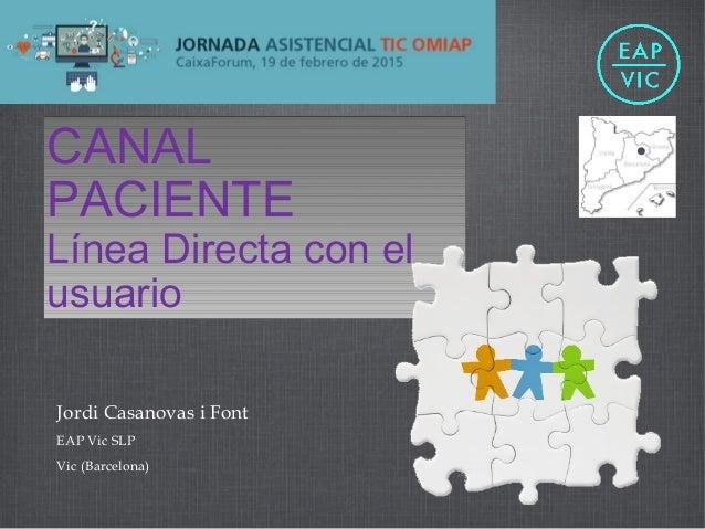 Jordi Casanovas i Font EAP Vic SLP Vic (Barcelona) CANAL PACIENTE Línea Directa con el usuario CANAL PACIENTE Línea Direct...