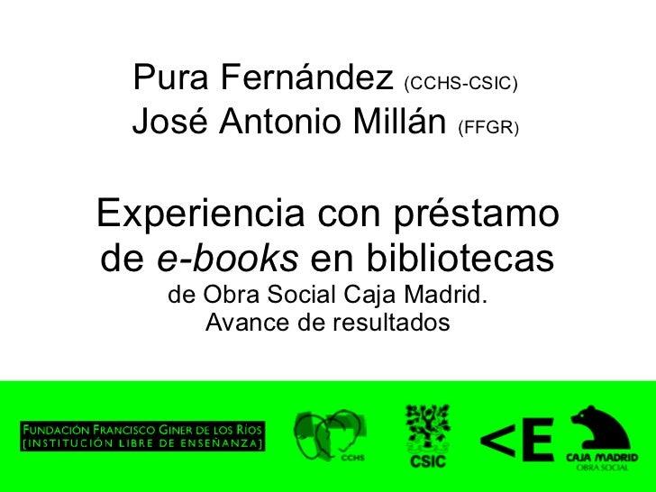 Experiencia con préstamo de  e-books  en bibliotecas de Obra Social Caja Madrid. Avance de resultados Pura Fernández  (CCH...