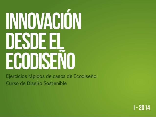INNOVACIÓN DESDEEL ECODISEÑoEjercicios rápidos de casos de Ecodiseño Curso de Diseño Sostenible I - 2014