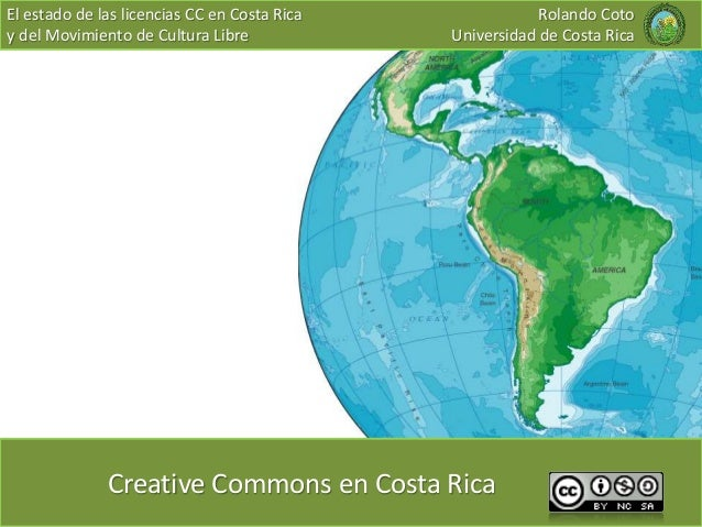 El estado de las licencias CC en Costa Rica y del Movimiento de Cultura Libre Creative Commons en Costa Rica Rolando Coto ...