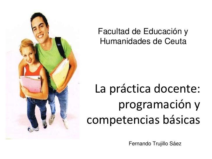 Facultad de Educación y Humanidades de Ceuta<br />La práctica docente: programación y competencias básicas<br />Fernando T...