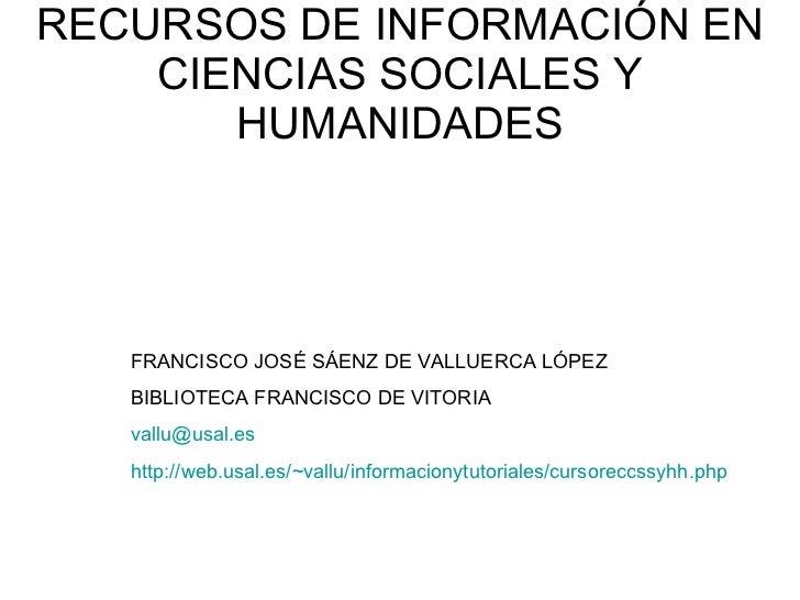 RECURSOS DE INFORMACIÓN EN CIENCIAS SOCIALES Y HUMANIDADES FRANCISCO JOSÉ SÁENZ DE VALLUERCA LÓPEZ BIBLIOTECA FRANCISCO DE...