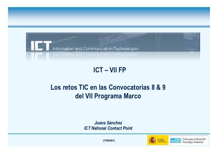 ICT – VII FPLos retos TIC en las Convocatorias 8 & 9        del VII Programa Marco                Juana Sánchez           ...