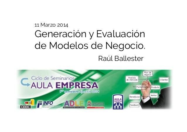 11 Marzo 2014 Generación y Evaluación de Modelos de Negocio. Raúl Ballester