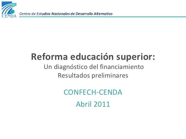 Reforma educación superior:  Un diagnóstico del financiamiento Resultados preliminares CONFECH-CENDA Abril 2011 Centro de ...