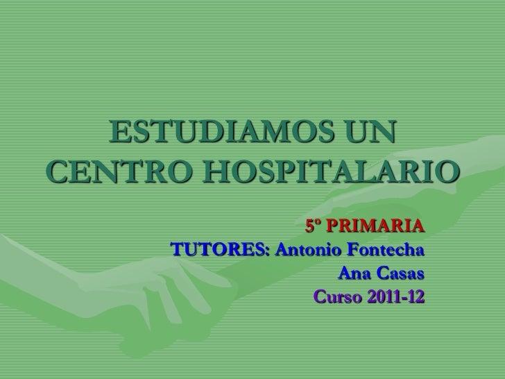 ESTUDIAMOS UNCENTRO HOSPITALARIO                 5º PRIMARIA     TUTORES: Antonio Fontecha                     Ana Casas  ...