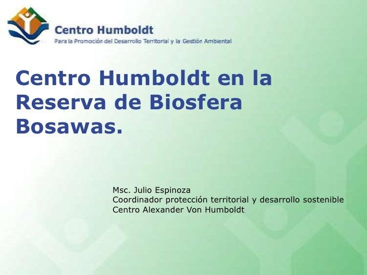 Centro Humboldt en la Reserva de Biosfera Bosawas.<br />Msc. Julio Espinoza<br />Coordinador protección territorial y desa...