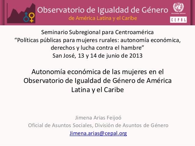 Autonomía económica de las mujeres en el Observatorio de Igualdad de Género de América Latina y el Caribe Jimena Arias Fei...