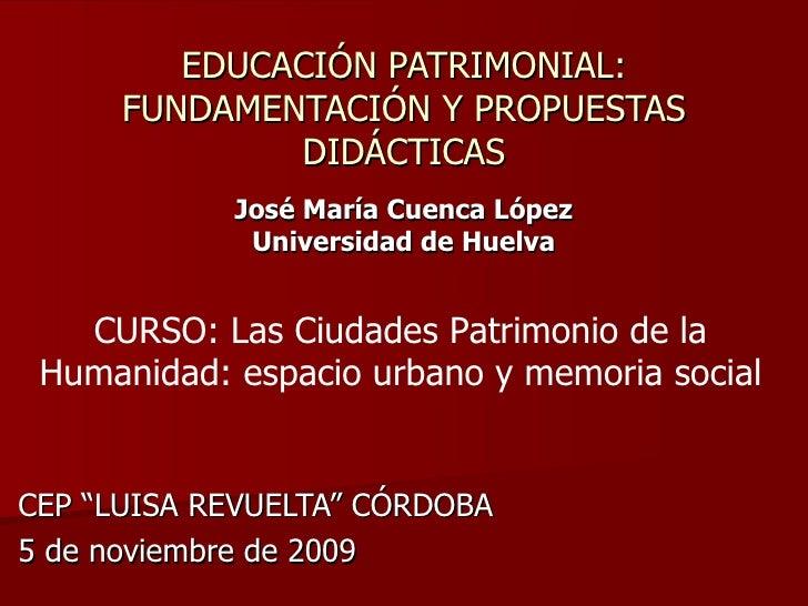 """CEP """"LUISA REVUELTA"""" CÓRDOBA 5 de noviembre de 2009 EDUCACIÓN PATRIMONIAL: FUNDAMENTACIÓN Y PROPUESTAS DIDÁCTICAS José Mar..."""