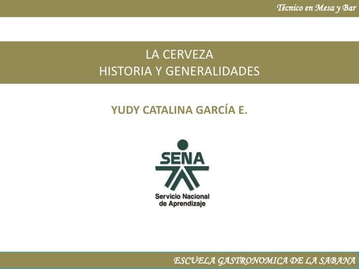 Técnico en Mesa y Bar<br />LA CERVEZA<br />HISTORIA Y GENERALIDADES<br />YUDY CATALINA GARCÍA E.<br />ESCUELA GASTRONOMICA...