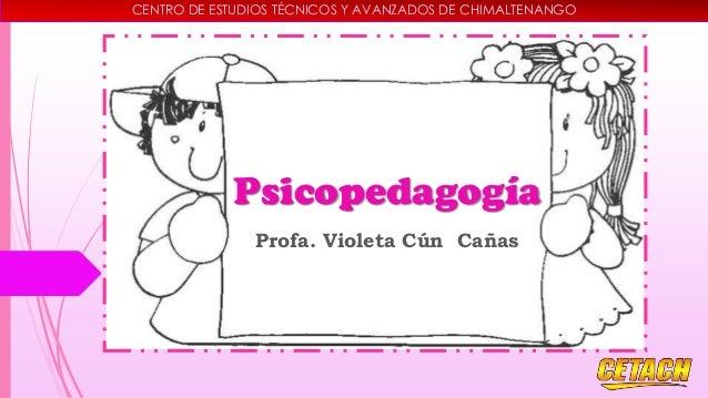 CENTRO DE ESTUDIOS TÉCNICOS Y AVANZADOS DE CHIMALTENANGO  Psicopedagogía Profa. Violeta Cún Cañas