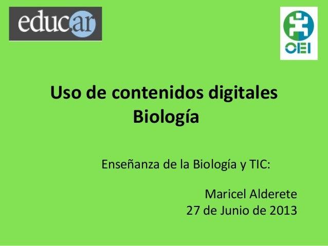 Uso de contenidos digitales Biología Enseñanza de la Biología y TIC: Maricel Alderete 27 de Junio de 2013