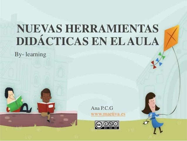 NUEVAS HERRAMIENTAS DIDÁCTICAS EN ELAULA By- learning Ana P.C.G www.maetiva.es