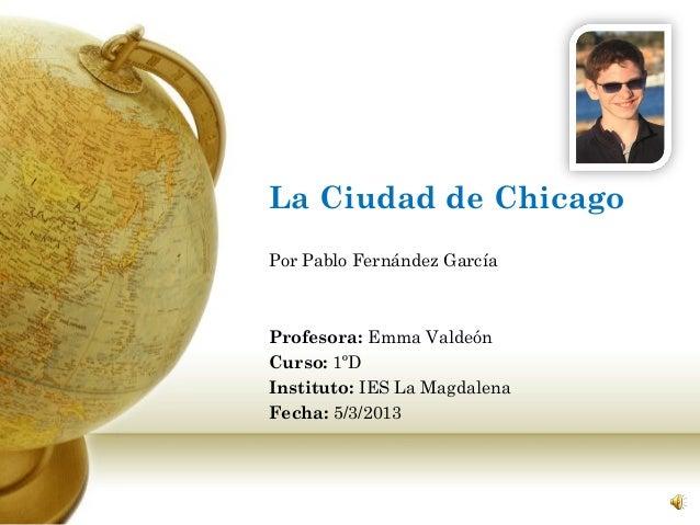 La Ciudad de ChicagoPor Pablo Fernández GarcíaProfesora: Emma ValdeónCurso: 1ºDInstituto: IES La MagdalenaFecha: 5/3/2013