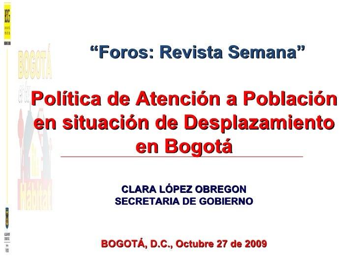 Política de Atención a Población en situación de Desplazamiento en Bogotá CLARA LÓPEZ OBREGON SECRETARIA DE GOBIERNO BOGOT...