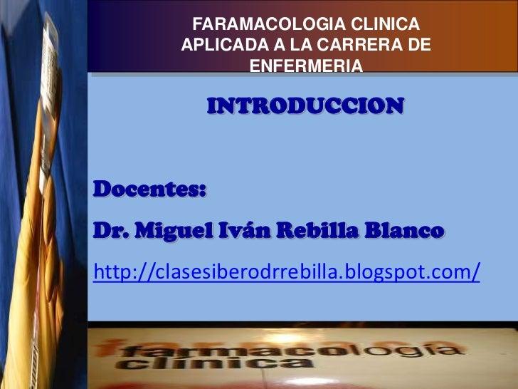 FARAMACOLOGIA CLINICA         APLICADA A LA CARRERA DE               ENFERMERIA            INTRODUCCIONDocentes:Dr. Miguel...