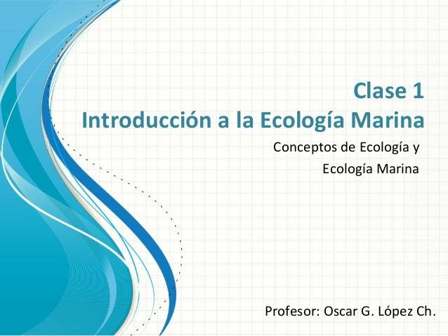 Clase 1 Introducción a la Ecología Marina Conceptos de Ecología y Ecología Marina Profesor: Oscar G. López Ch.
