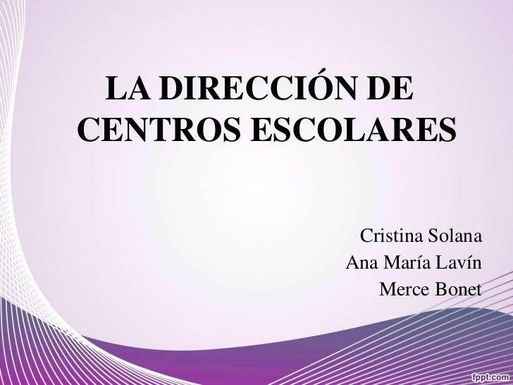 LA DIRECCIÓN DE CENTROS ESCOLARES<br />Cristina Solana<br />Ana María Lavín<br />MerceBonet<br />