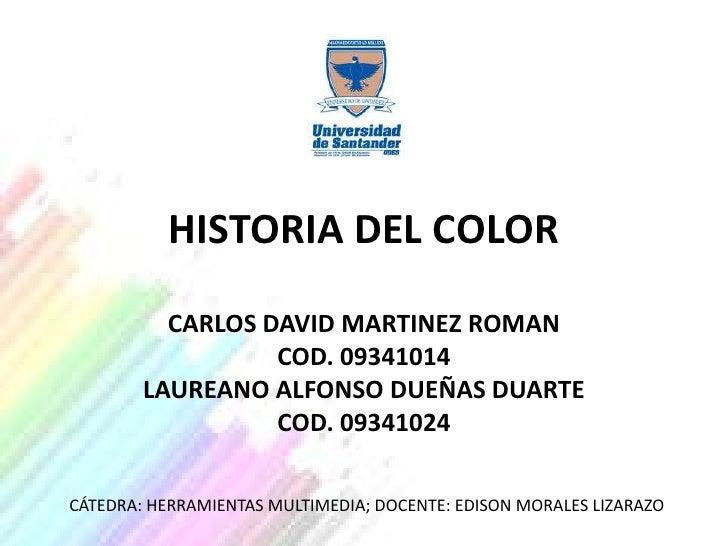 HISTORIA DEL COLOR          CARLOS DAVID MARTINEZ ROMAN                  COD. 09341014        LAUREANO ALFONSO DUEÑAS DUAR...