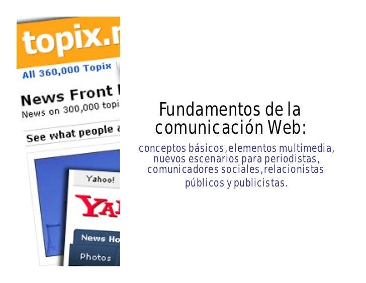 Fundamentos de la   comunicación Web:conceptos básicos, elementos multimedia,   nuevos escenarios para periodistas,  comun...