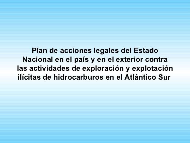 Plan de acciones legales del Estado  Nacional en el país y en el exterior contralas actividades de exploración y explotaci...