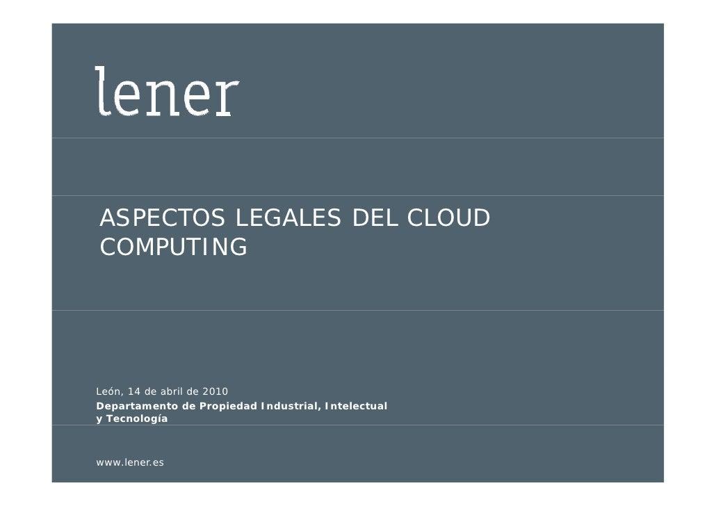 ASPECTOS LEGALES DEL CLOUD   COMPUTING      León, 14 de abril de 2010  Departamento de Propiedad Industrial, Intelectual  ...