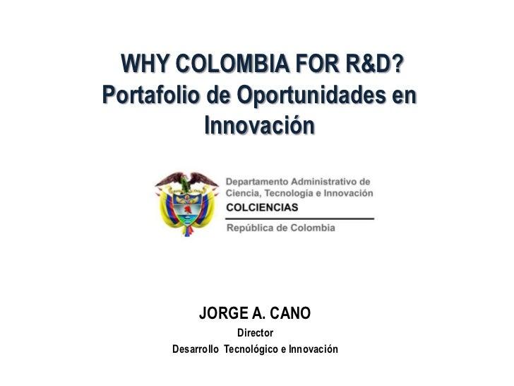 WHY COLOMBIA FOR R&D?Portafolio de Oportunidades en           Innovación           JORGE A. CANO                    Direct...