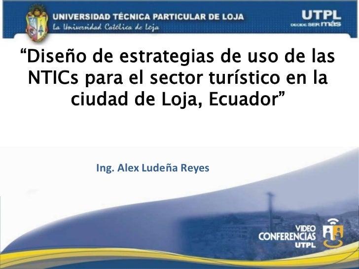 """""""Diseño de estrategias de uso de las NTICs para el sector turístico en la      ciudad de Loja, Ecuador""""        Ing. Alex L..."""