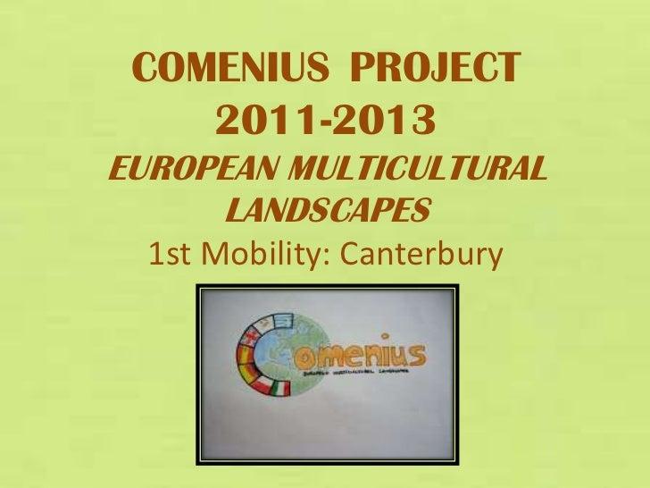 COMENIUS PROJECT    2011-2013EUROPEAN MULTICULTURAL     LANDSCAPES  1st Mobility: Canterbury
