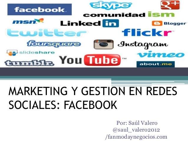 MARKETING Y GESTION EN REDES SOCIALES: FACEBOOK Por: Saúl Valero @saul_valero2012 /fanmodaynegocios.com