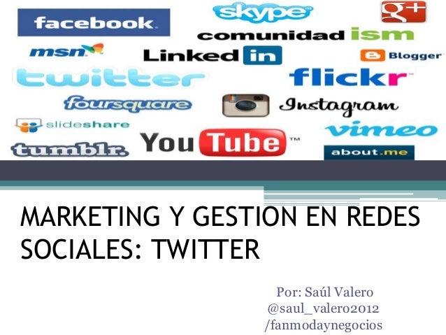 MARKETING Y GESTION EN REDES SOCIALES: TWITTER Por: Saúl Valero @saul_valero2012 /fanmodaynegocios