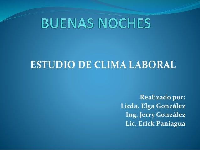 ESTUDIO DE CLIMA LABORAL Realizado por: Licda. Elga González Ing. Jerry González Lic. Erick Paniagua