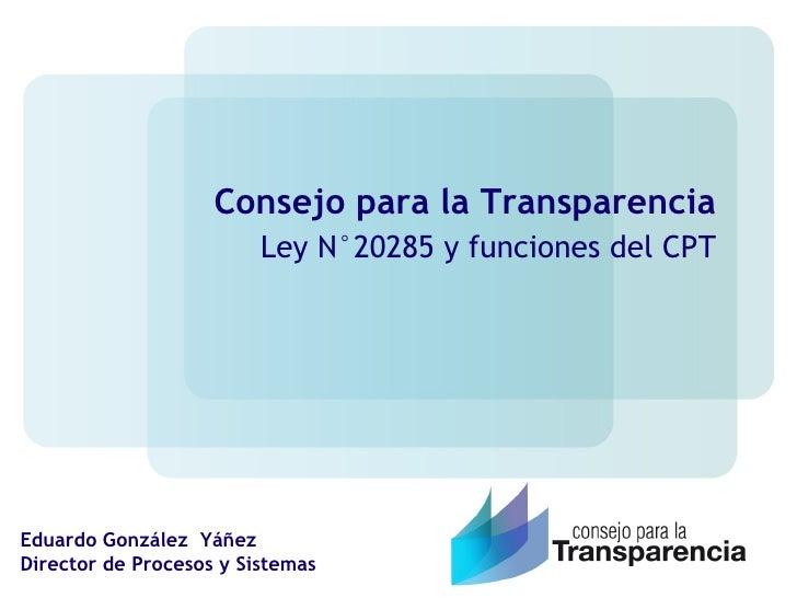 Consejo para la Transparencia Ley N°20285 y funciones del CPT Eduardo González  Yáñez Director de Procesos y Sistemas