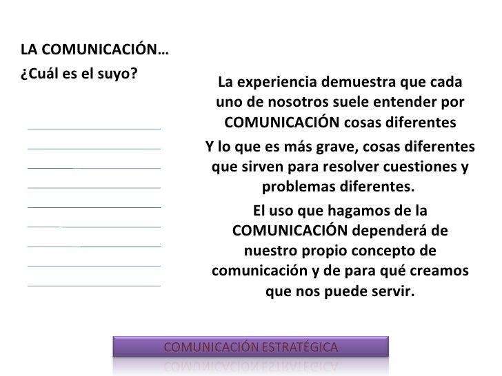 La experiencia demuestra que cada uno de nosotros suele entender por COMUNICACIÓN cosas diferentes Y lo que es más grave, ...