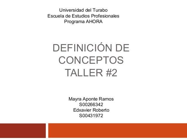 DEFINICIÓN DE CONCEPTOS TALLER #2 Universidad del Turabo Escuela de Estudios Profesionales Programa AHORA Mayra Aponte Ram...