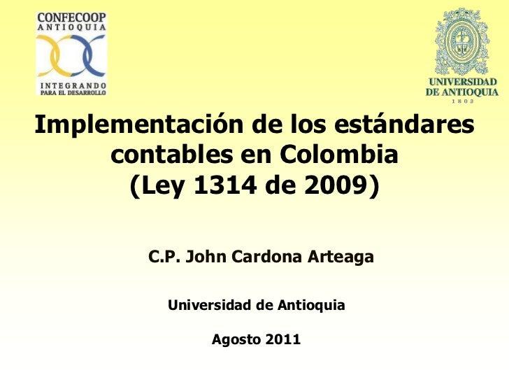 Implementación de los estándares     contables en Colombia      (Ley 1314 de 2009)        C.P. John Cardona Arteaga       ...