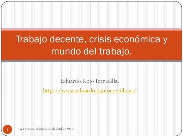 Eduardo RojoTorrecilla. http://www.eduardorojotorrecilla.es/ Trabajo decente, crisis económica y mundo del trabajo. 1 XII ...