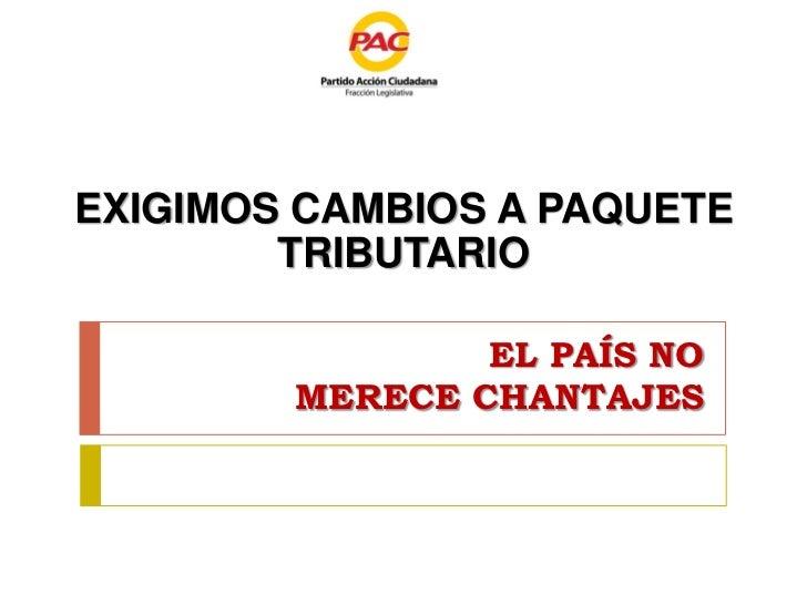 EXIGIMOS CAMBIOS A PAQUETE        TRIBUTARIO                EL PAÍS NO        MERECE CHANTAJES