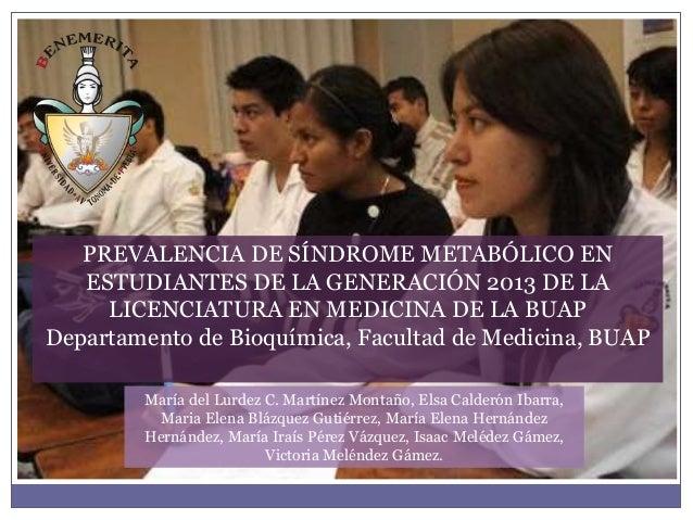 PREVALENCIA DE SÍNDROME METABÓLICO EN  ESTUDIANTES DE LA GENERACIÓN 2013 DE LA  LICENCIATURA EN MEDICINA DE LA BUAP  Depar...