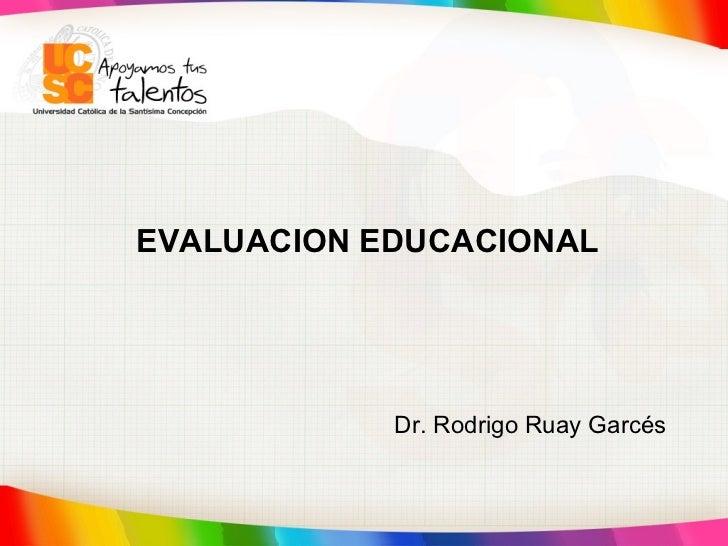 EVALUACION EDUCACIONAL   Dr. Rodrigo Ruay Garcés