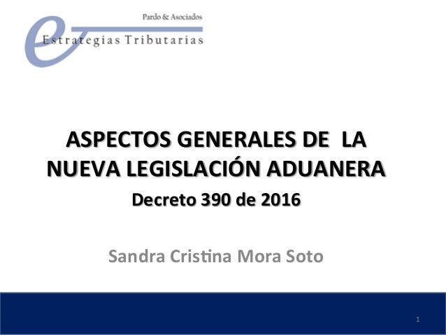 ASPECTOS  GENERALES  DE    LA   NUEVA  LEGISLACIÓN  ADUANERA   Decreto  390  de  2016  ...