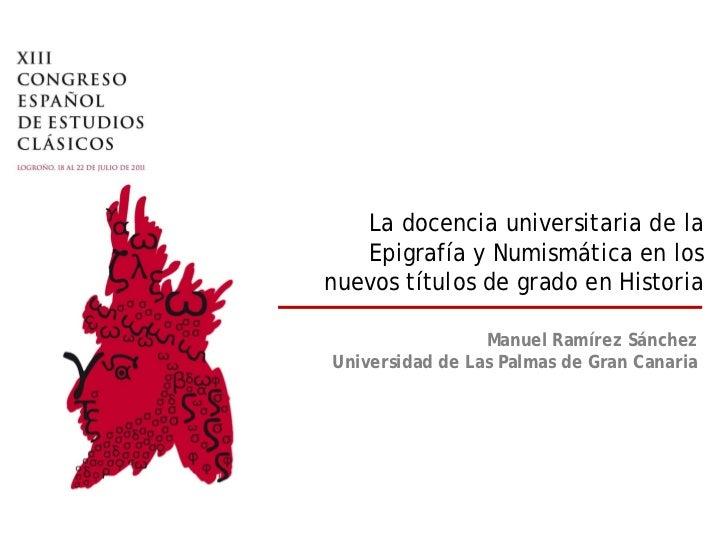 La docencia universitaria de la   Epigrafía y Numismática en losnuevos títulos de grado en Historia                 Manuel...