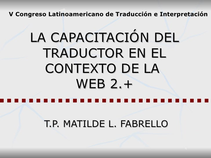 LA CAPACITACIÓN DEL TRADUCTOR EN EL CONTEXTO DE LA  WEB 2.+ T.P. MATILDE L. FABRELLO V Congreso Latinoamericano de Traducc...