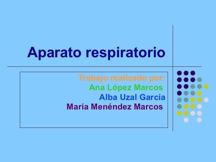 Aparato respiratorio Trabajo realizado por: Ana López Marcos   Alba Uzal García María Menéndez Marcos
