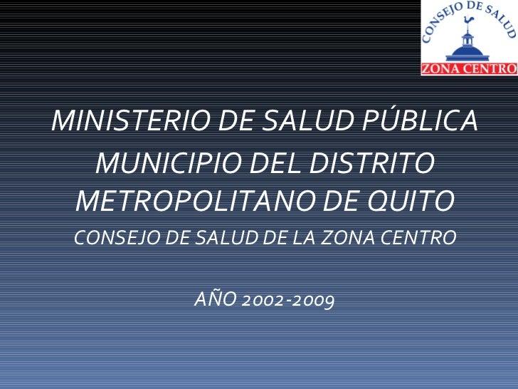 MINISTERIO DE SALUD PÚBLICA MUNICIPIO DEL DISTRITO METROPOLITANO DE QUITO CONSEJO DE SALUD DE LA ZONA CENTRO AÑO 2002-2009